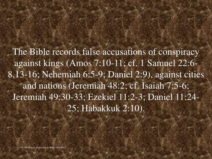 The Bible records false accusations of conspiracy against kings (Amos 7:10-11; cf. 1 Samuel 22:6-8,13-16; Nehemiah 6:5-9; Daniel 2:9), against cities and nations (Jeremiah 48:2; cf. Isaiah 7:5-6; Jeremiah 49:30-33; Ezekiel 11:2-3; Daniel 11:24-25; Habakkuk 2:10).