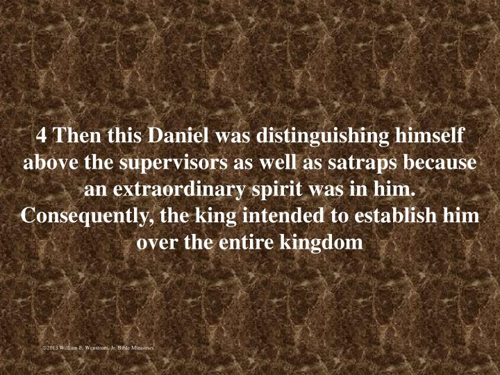 4 Then this Daniel was distinguishing himself above the supervisors as well as satraps because an extraordinary spirit was in him. Consequently, the king intended to establish him over the entire kingdom