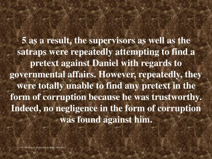 5 as a result, the supervisors as well as the satraps were repeatedly attempting to find a pretext against Daniel with regards to governmental affairs. However, repeatedly, they were totally unable to find any pretext in the form of corruption because he was trustworthy. Indeed, no negligence in the form of corruption was found against him.