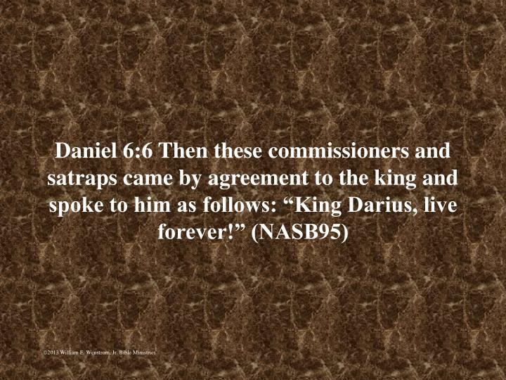 "Daniel 6:6 Then these commissioners and satraps came by agreement to the king and spoke to him as follows: ""King Darius, live forever!"" (NASB95)"