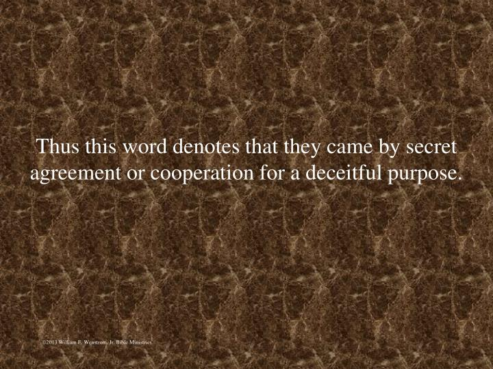 Thus this word denotes that they came by secret agreement or cooperation for a deceitful purpose.
