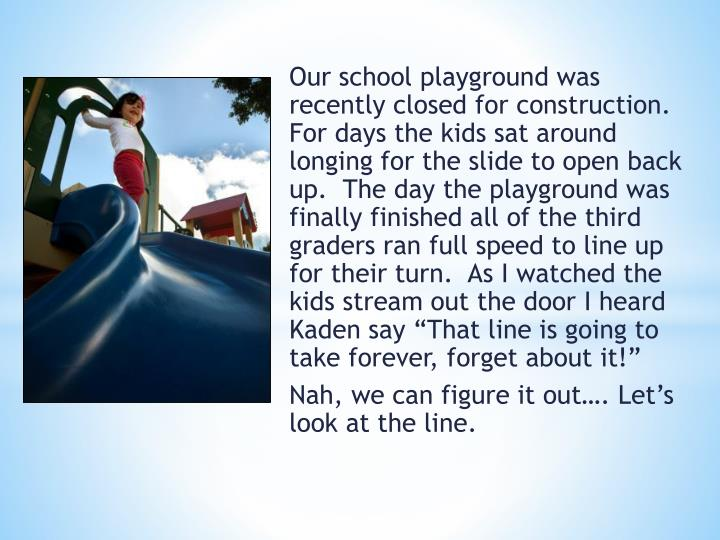 Our school playground was recently closed for construction.  For days the kids sat around longing for the slide to open back up.  The day the playground was finally finished all of the third graders ran full speed to line up for their turn.  As I watched the kids stream out the door I heard