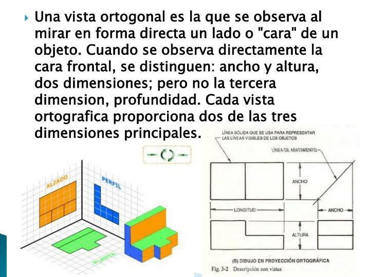 """Una vista ortogonal es la que se observa al mirar en forma directa un lado o """"cara"""" de un objeto. Cuando se observa directamente la cara frontal, se distinguen: ancho y altura, dos dimensiones; pero no la tercera"""