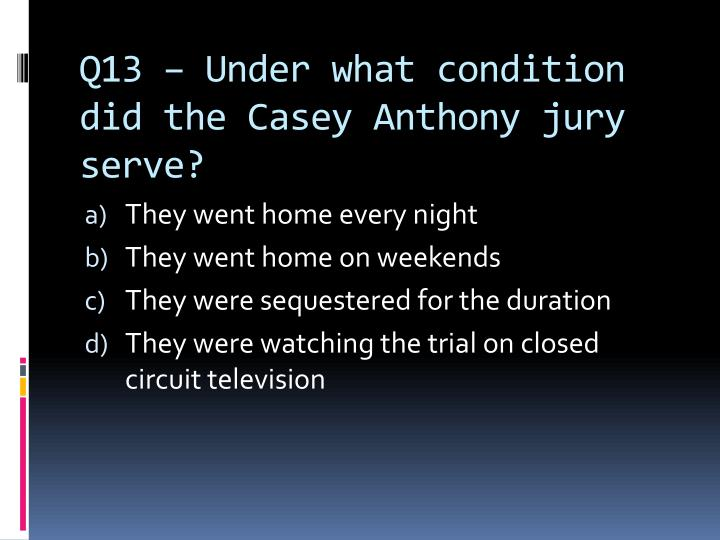 Q13 – Under what condition did the Casey Anthony jury serve?