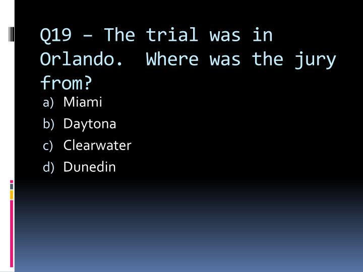 Q19 – The trial was in Orlando.  Where was the jury from?