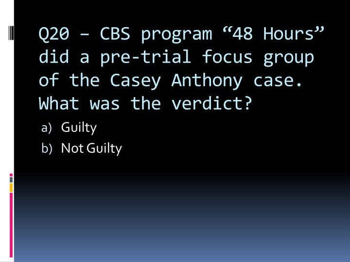 "Q20 – CBS program ""48 Hours"" did a pre-trial focus group of the Casey Anthony case.  What was the verdict?"
