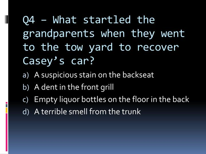 Q4 – What startled the grandparents when they went to the tow yard to recover Casey's car?