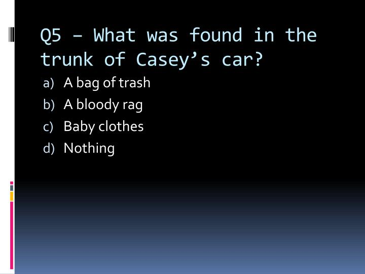 Q5 – What was found in the trunk of Casey's car?