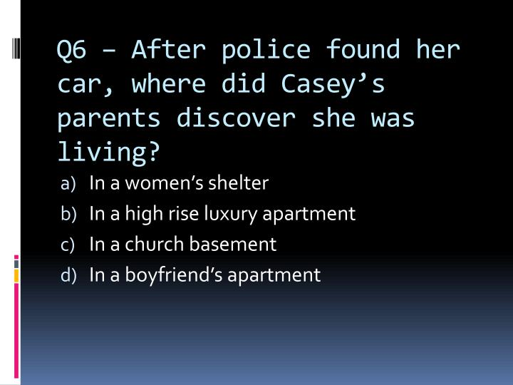 Q6 – After police found her car, where did Casey's parents discover she was living?