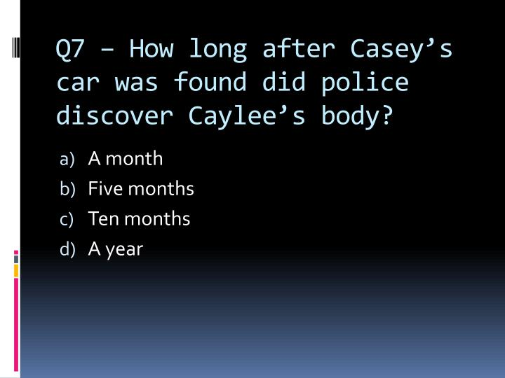 Q7 – How long after Casey's car was found did police discover