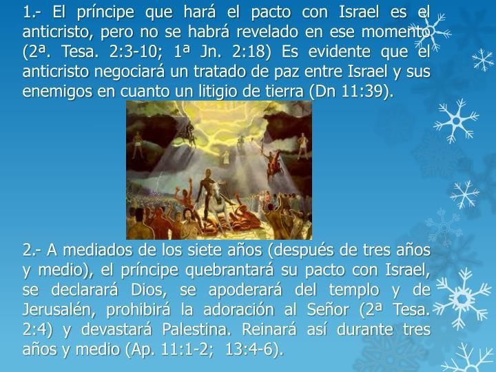 1.- El príncipe que hará el pacto con Israel es el anticristo, pero no se habrá revelado en ese momento (2ª.