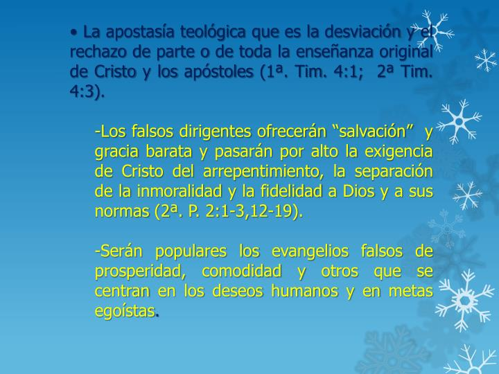 • La apostasía teológica que es la desviación y el rechazo de parte o de toda la enseñanza original de Cristo y los apóstoles (1ª. Tim. 4:1;  2ª Tim. 4:3).