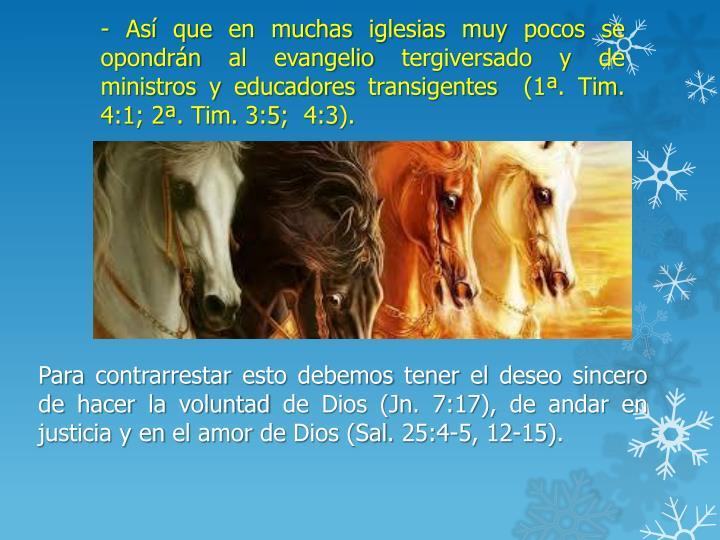 - Así que en muchas iglesias muy pocos se opondrán al evangelio tergiversado y de ministros y educadores transigentes  (1ª. Tim. 4:1; 2ª. Tim. 3:5;  4:3).