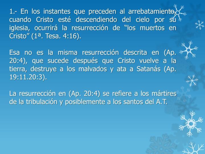 """1.- En los instantes que preceden al arrebatamiento, cuando Cristo esté descendiendo del cielo por su iglesia, ocurrirá la resurrección de """"los muertos en Cristo"""" (1ª."""