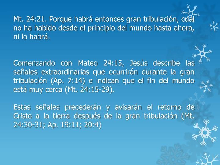 Mt. 24:21. Porque habrá entonces gran tribulación, cual no ha habido desde el principio del mundo hasta ahora, ni lo habrá.