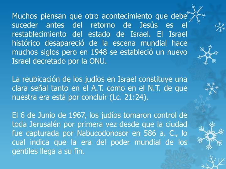 Muchos piensan que otro acontecimiento que debe suceder antes del retorno de Jesús es el restablecimiento del estado de Israel. El Israel histórico desapareció de la escena mundial hace muchos siglos pero en 1948 se estableció un nuevo Israel decretado por la ONU.