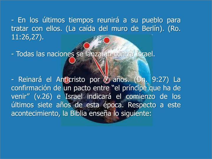 - En los últimos tiempos reunirá a su pueblo para tratar con ellos. (La caída del muro de Berlín). (Ro. 11:26,27).