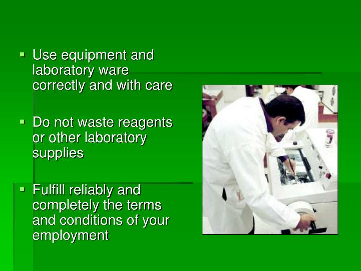 Use equipment and laboratory ware correctly and with care