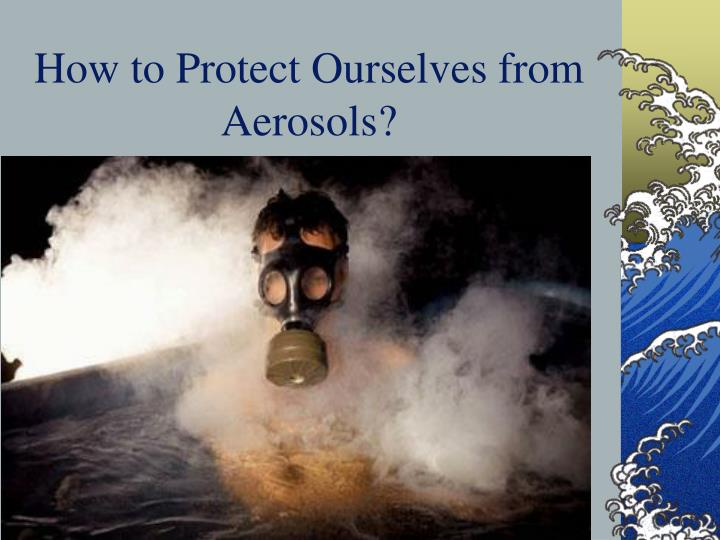 How to Protect Ourselves from Aerosols?