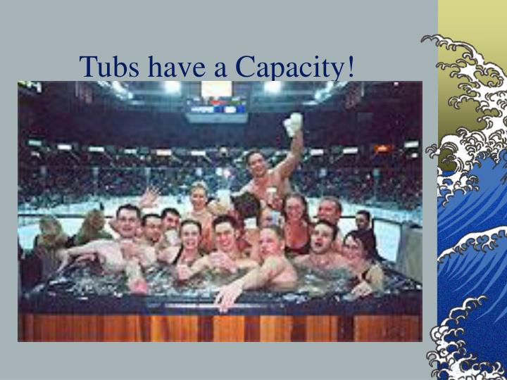 Tubs have a Capacity!