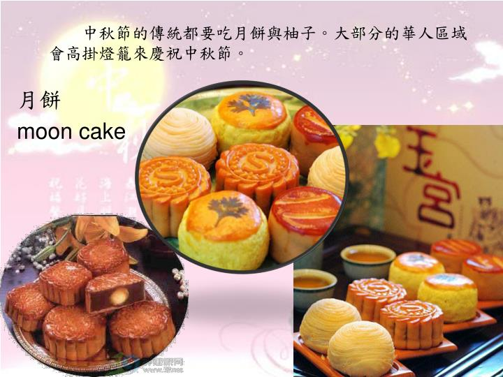 中秋節的傳統都要吃月餅與柚子。大部分的華人區域會高掛燈籠來慶祝中秋節。