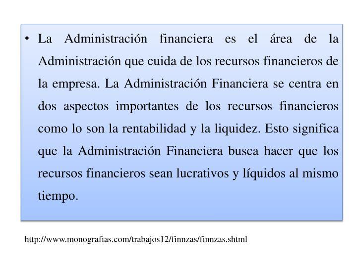 La Administración financiera es el área de la Administración que cuida de los recursos financieros de la empresa. La Administración Financiera se centra en dos aspectos importantes de los recursos financieros como lo son la rentabilidad y la liquidez. Esto significa que la Administración Financiera busca hacer que los recursos financieros sean lucrativos y líquidos al mismo tiempo.