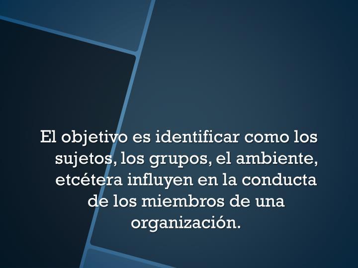 El objetivo es identificar como los sujetos, los grupos, el ambiente, etcétera influyen en la conducta de los miembros de una organización.