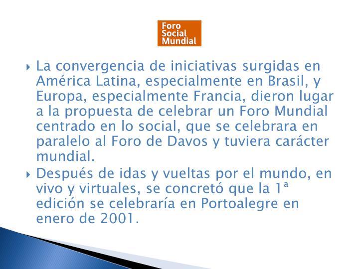La convergencia de iniciativas surgidas en Amrica Latina, especialmente en Brasil, y Europa, especialmente Francia, dieron lugar a la propuesta de celebrar un Foro Mundial centrado en lo social, que se celebrara en paralelo al Foro de Davos y tuviera carcter mundial.