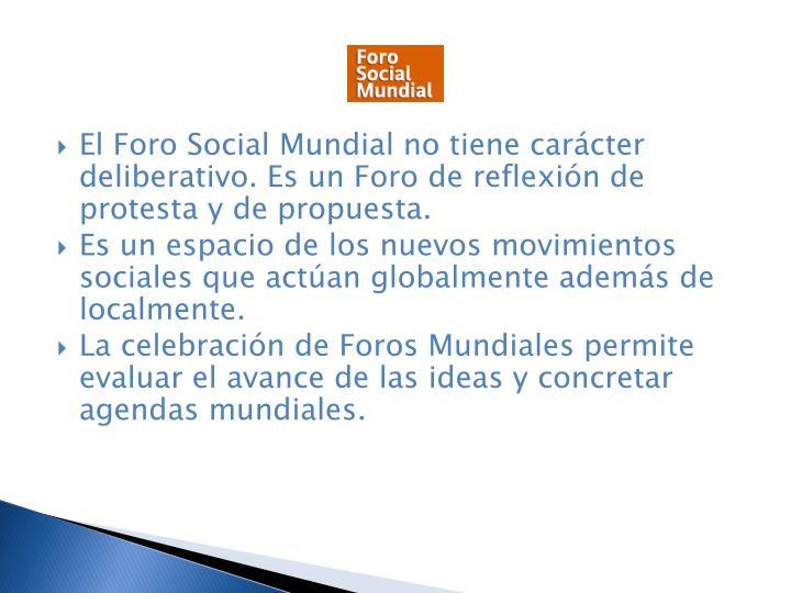El Foro Social Mundial no tiene carcter deliberativo. Es un Foro de reflexin de protesta y de propuesta.