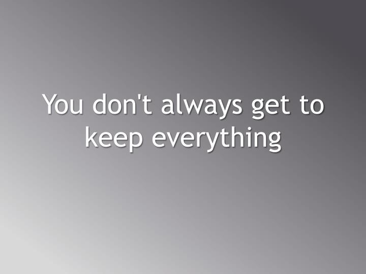You don't always get to keep everything