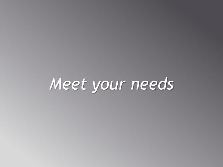 Meet your needs