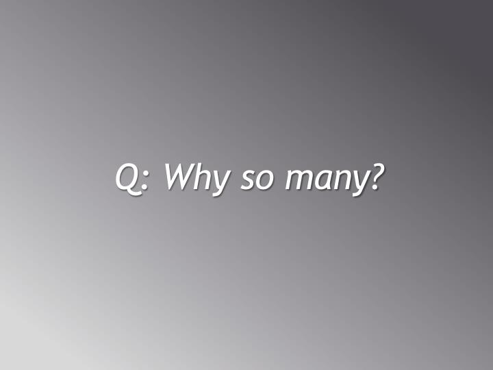Q: Why so many?