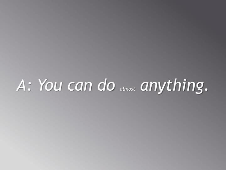 A: You can do