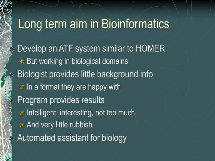 Long term aim in Bioinformatics