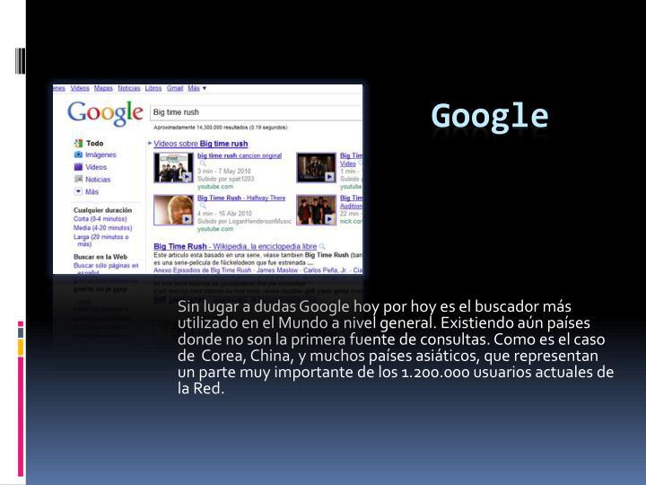 Sin lugar a dudas Google hoy por hoy es el buscador ms utilizado en el Mundo a nivel general. Existiendo an pases donde no son la primera fuente de consultas. Como es el caso