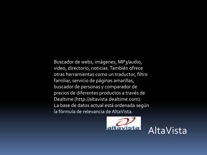 Buscador de webs, imágenes, MP3/audio, video, directorio, noticias. También ofrece otras herramientas como un traductor, filtro familiar, servicio de páginas amarillas, buscador de personas y comparador de precios de diferentes productos a través de
