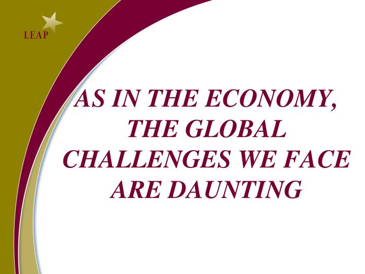 AS IN THE ECONOMY, THE GLOBAL CHALLENGES WE FACE ARE DAUNTING