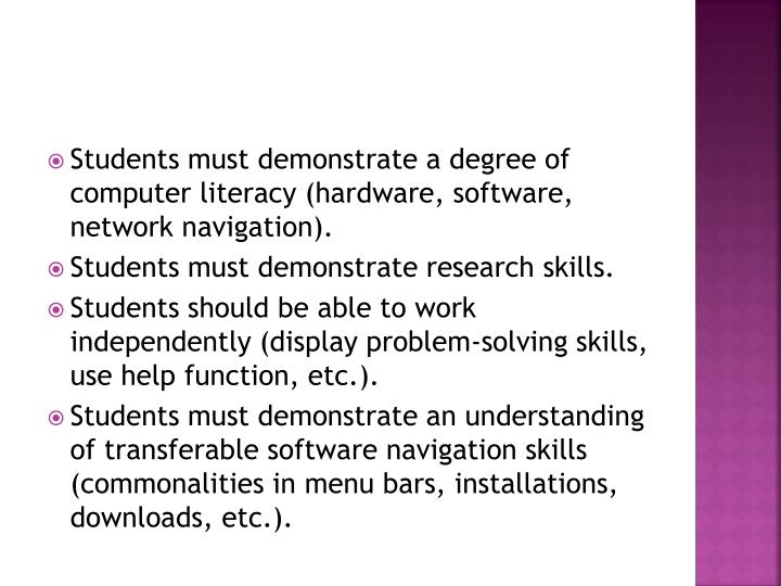 Students must demonstrate a degree of computer literacy (hardware, software, network navigation).