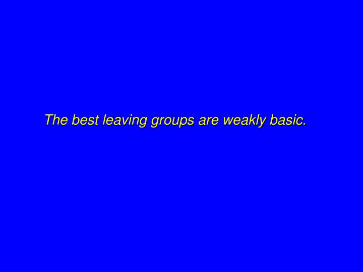 The best leaving groups are weakly basic.