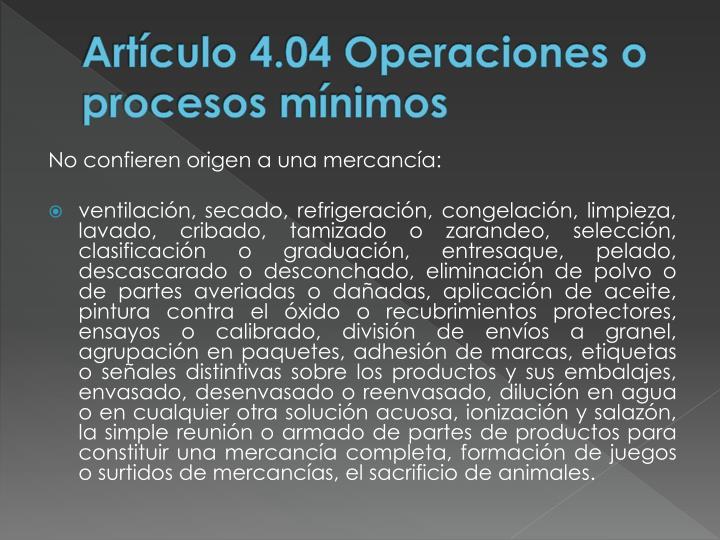 Artículo 4.04 Operaciones o procesos mínimos