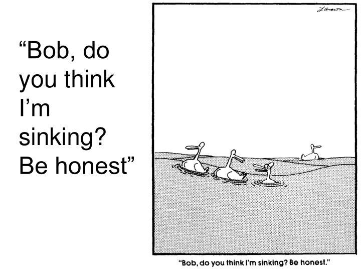 """Bob, do you think I'm sinking? Be honest"""