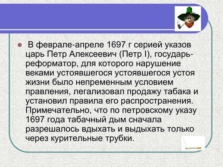 В феврале-апреле 1697 г серией указов царь Петр Алексеевич (Петр I), государь-реформатор, для которого нарушение веками устоявшегося устоявшегося устоя жизни было непременным условием правления, легализовал продажу табака и установил правила его распространения. Примечательно, что по петровскому указу 1697 года табачный дым сначала разрешалось вдыхать и выдыхать только через курительные трубки.