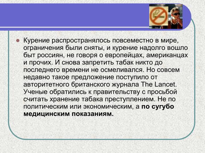 Курение распространялось повсеместно в мире, ограничения были сняты, и курение надолго вошло быт россиян, не говоря о европейцах, американцах и прочих. И снова запретить табак никто до последнего времени не осмеливался. Но совсем недавно такое предложение поступило от авторитетного британского журнала The Lancet. Ученые обратились к правительству с просьбой считать хранение табака преступлением. Не по политическим или экономическим, а