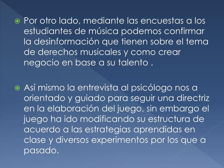 Por otro lado, mediante las encuestas a los estudiantes de música podemos confirmar la desinformación que tienen sobre el tema de derechos musicales y como crear negocio en base a su talento .