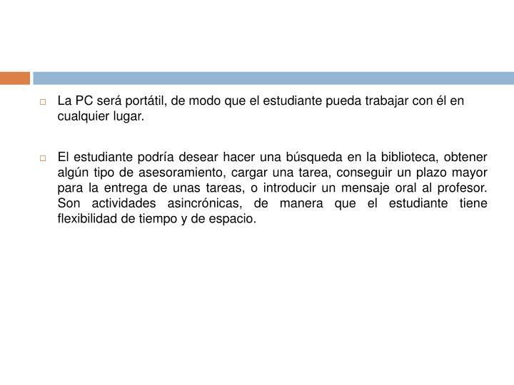 La PC será portátil, de modo que el estudiante pueda trabajar con él en cualquier lugar.