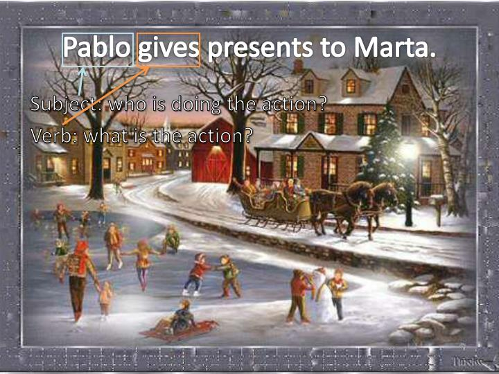 Pablo gives presents to Marta.
