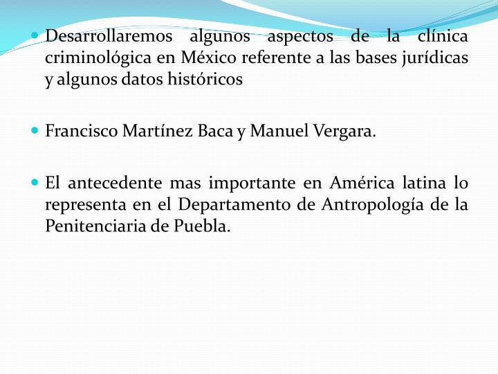 Desarrollaremos algunos aspectos de la clnica criminolgica en Mxico referente a las bases jurdicas y algunos datos histricos