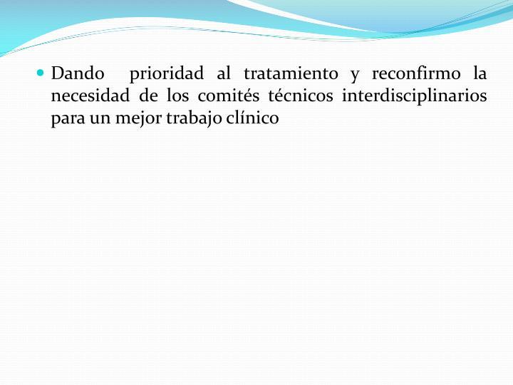 Dando  prioridad al tratamiento y reconfirmo la necesidad de los comits tcnicos interdisciplinarios para un mejor trabajo clnico