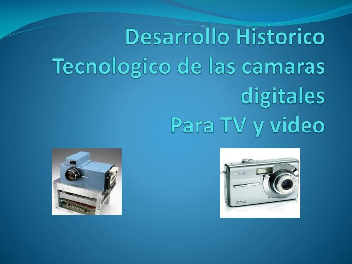 Desarrollo historico tecnologico de las camaras digitales para tv y video