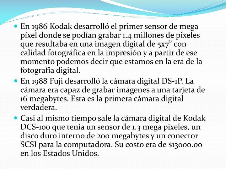 """En 1986 Kodak desarrolló el primer sensor de mega píxel donde se podían grabar 1.4 millones de pixeles que resultaba en una imagen digital de 5x7"""" con calidad fotográfica en la impresión y a partir de ese momento podemos decir que estamos en la era de la fotografía digital."""